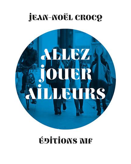 Allez jouer ailleurs - Jean-Noël Crocq - éditions MF